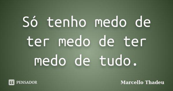 Só tenho medo de ter medo de ter medo de tudo.... Frase de Marcello Thadeu.