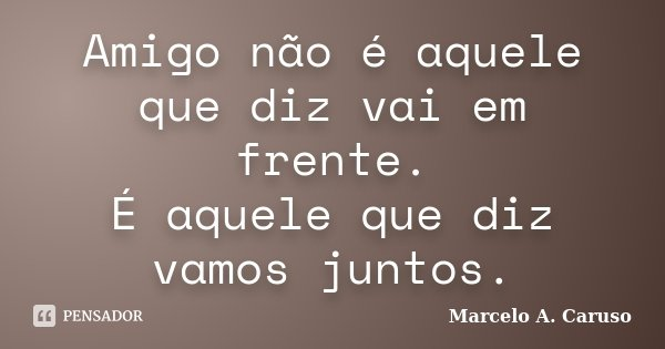 Amigo não é aquele que diz vai em frente. É aquele que diz vamos juntos.... Frase de Marcelo A. Caruso.