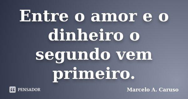 Entre o amor e o dinheiro o segundo vem primeiro.... Frase de Marcelo A. Caruso.