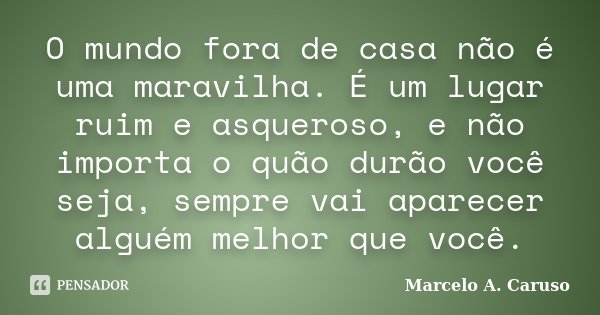 O mundo fora de casa não é uma maravilha. É um lugar ruim e asqueroso, e não importa o quão durão você seja, sempre vai aparecer alguém melhor que você.... Frase de Marcelo A. Caruso.