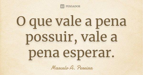 O que vale a pena possuir, vale a pena esperar.... Frase de Marcelo A. Pereira.