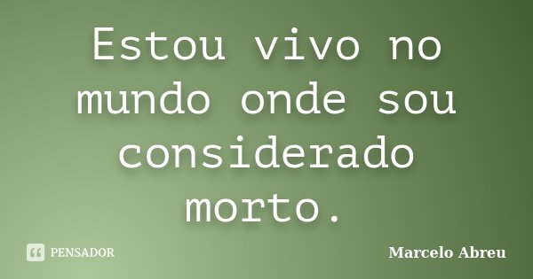 Estou vivo no mundo onde sou considerado morto.... Frase de Marcelo Abreu.