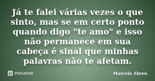 """Já te falei várias vezes o que sinto, mas se em certo ponto quando digo """"te amo"""" e isso não permanece em sua cabeça é sinal que minhas palavras não te... Frase de Marcelo Abreu."""
