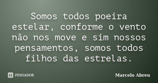 Somos todos poeira estelar, conforme o vento não nos move e sim nossos pensamentos, somos todos filhos das estrelas.... Frase de Marcelo Abreu.