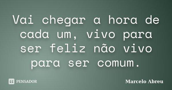Vai chegar a hora de cada um, vivo para ser feliz não vivo para ser comum.... Frase de Marcelo Abreu.