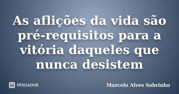As aflições da vida são pré-requisitos para a vitória daqueles que nunca desistem... Frase de Marcelo Alves Sobrinho.