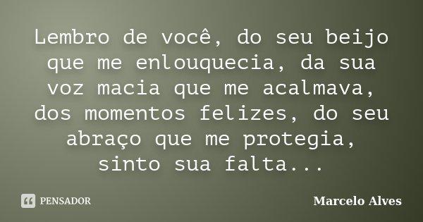 Lembro de você, do seu beijo que me enlouquecia, da sua voz macia que me acalmava, dos momentos felizes, do seu abraço que me protegia, sinto sua falta...... Frase de Marcelo Alves.