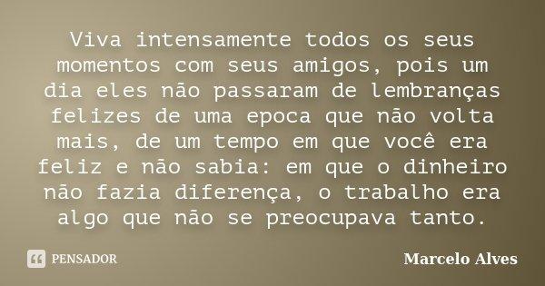Viva intensamente todos os seus momentos com seus amigos, pois um dia eles não passaram de lembranças felizes de uma epoca que não volta mais, de um tempo em qu... Frase de Marcelo Alves.