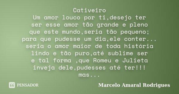 Cativeiro Um amor louco por ti,desejo ter ser esse amor tão grande e pleno que este mundo,seria tão pequeno; para que pudesse um dia,ele conter... seria o amor ... Frase de Marcelo amaral Rodrigues.