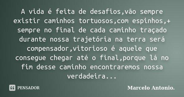 A vida é feita de desafios,vão sempre existir caminhos tortuosos,com espinhos,+ sempre no final de cada caminho traçado durante nossa trajetória na terra será c... Frase de Marcelo Antonio..