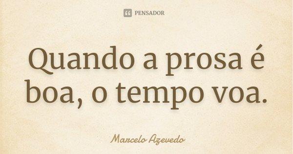 Quando a prosa é boa, o tempo voa.... Frase de Marcelo Azevedo.