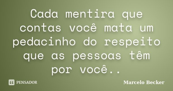 Cada mentira que contas você mata um pedacinho do respeito que as pessoas têm por você..... Frase de Marcelo Becker.