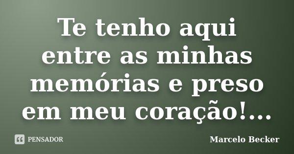Te tenho aqui entre as minhas memórias e preso em meu coração!...... Frase de Marcelo Becker.