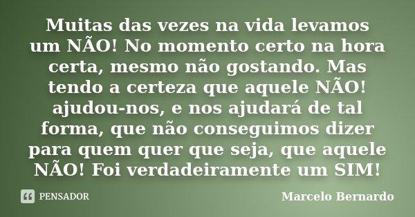 Muitas das vezes na vida levamos um NÃO! No momento certo na hora certa, mesmo não gostando. Mas tendo a certeza que aquele NÃO! ajudou-nos, e nos ajudará de ta... Frase de Marcelo Bernardo.
