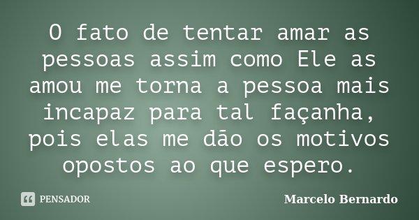 O fato de tentar amar as pessoas assim como Ele as amou me torna a pessoa mais incapaz para tal façanha, pois elas me dão os motivos opostos ao que espero.... Frase de Marcelo Bernardo.