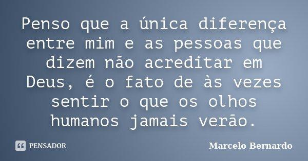 Penso que a única diferença entre mim e as pessoas que dizem não acreditar em Deus, é o fato de às vezes sentir o que os olhos humanos jamais verão.... Frase de Marcelo Bernardo.