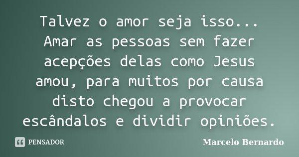 Talvez o amor seja isso... Amar as pessoas sem fazer acepções delas como Jesus amou, para muitos por causa disto chegou a provocar escândalos e dividir opiniões... Frase de Marcelo Bernardo.