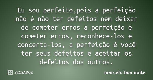 Eu sou perfeito,pois a perfeição não é não ter defeitos nem deixar de cometer erros a perfeição é cometer erros, reconhece-los e concerta-los, a perfeição é voc... Frase de marcelo boa noite.