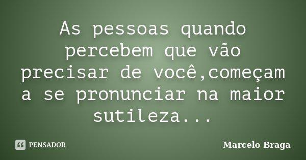As pessoas quando percebem que vão precisar de você,começam a se pronunciar na maior sutileza...... Frase de Marcelo Braga.