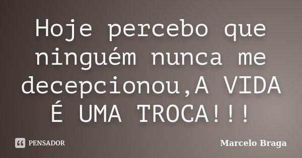 Hoje percebo que ninguém nunca me decepcionou,A VIDA É UMA TROCA!!!... Frase de Marcelo Braga.
