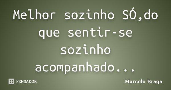 Melhor sozinho SÓ,do que sentir-se sozinho acompanhado...... Frase de Marcelo Braga.