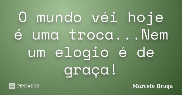 O mundo véi hoje é uma troca...Nem um elogio é de graça!... Frase de Marcelo Braga.