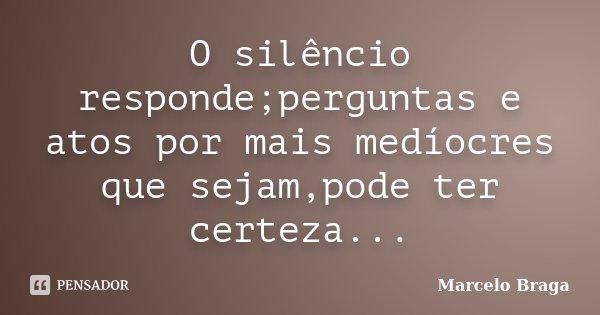 O silêncio responde;perguntas e atos por mais medíocres que sejam,pode ter certeza...... Frase de Marcelo Braga.