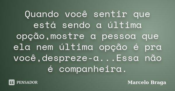Quando você sentir que está sendo a última opção,mostre a pessoa que ela nem última opção é pra você,despreze-a...Essa não é companheira.... Frase de Marcelo Braga.
