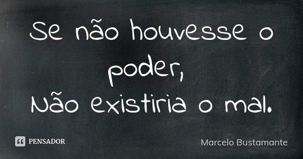 Se não houvesse o poder, Não existiria o mal.... Frase de Marcelo Bustamante.