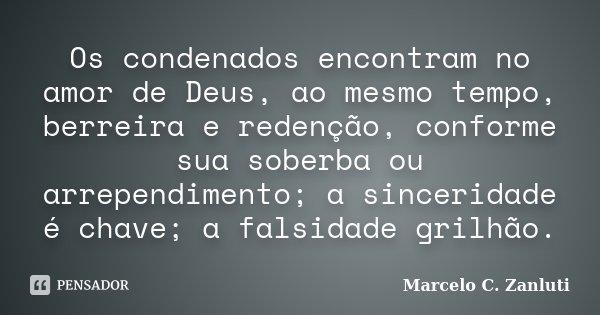 Os condenados encontram no amor de Deus, ao mesmo tempo, berreira e redenção, conforme sua soberba ou arrependimento; a sinceridade é chave; a falsidade grilhão... Frase de Marcelo C. Zanluti.