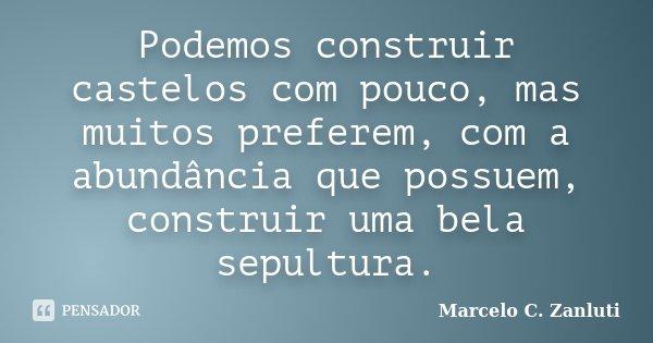 Podemos construir castelos com pouco, mas muitos preferem, com a abundância que possuem, construir uma bela sepultura.... Frase de Marcelo C. Zanluti.