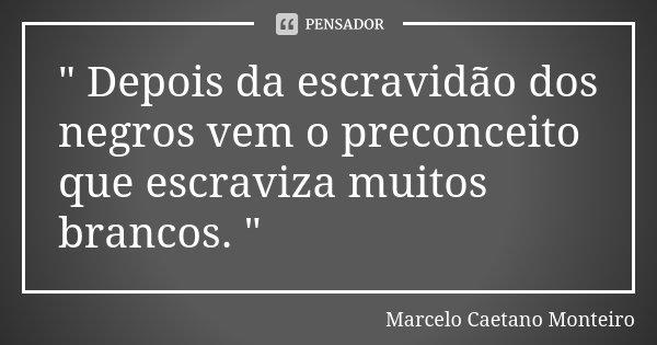 """"""" Depois da escravidão dos negros vem o preconceito que escraviza muitos brancos. """"... Frase de Marcelo Caetano Monteiro."""