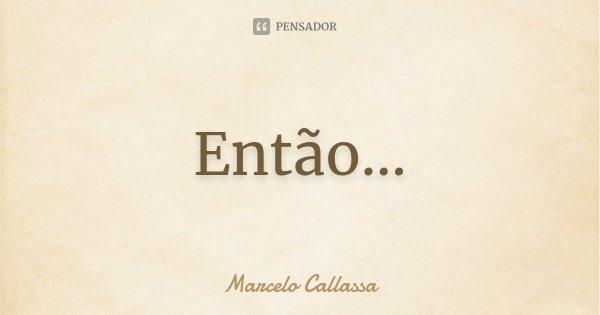 Então...... Frase de Marcelo Callassa.