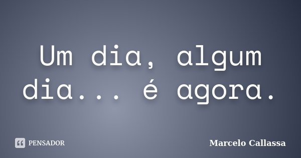 Um dia, algum dia... é agora.... Frase de Marcelo Callassa.
