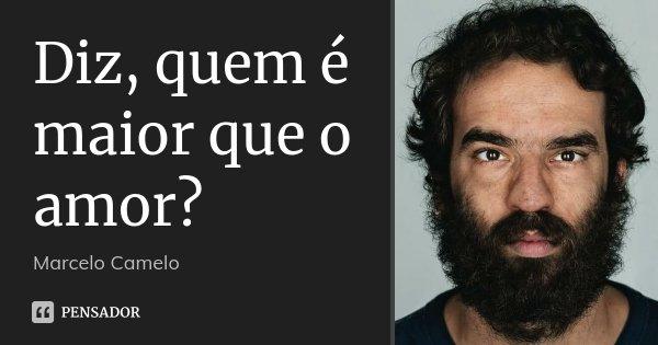 Diz, quem é maior que o amor?... Frase de Marcelo Camelo.