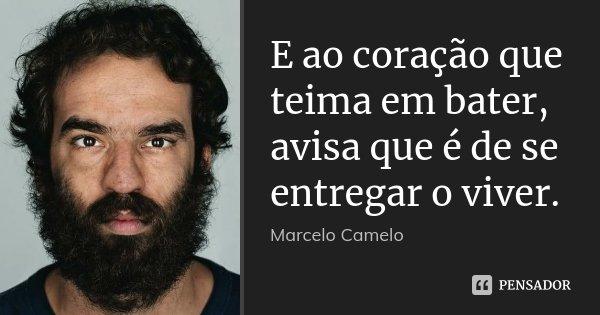 E ao coração que teima em bater, avisa que é de se entregar o viver.... Frase de Marcelo Camelo.