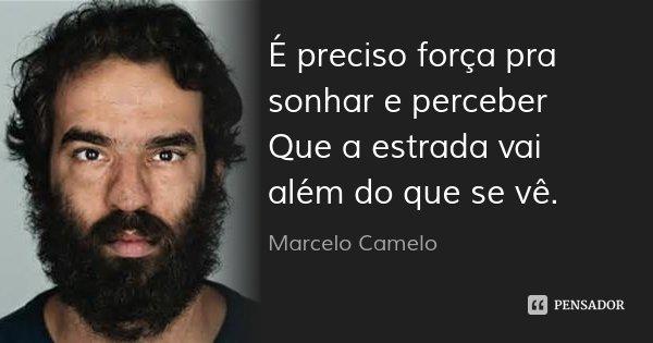 É preciso força pra sonhar e perceber Que a estrada vai além do que se vê.... Frase de Marcelo Camelo.