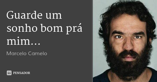 Guarde um sonho bom prá mim...... Frase de Marcelo Camelo.