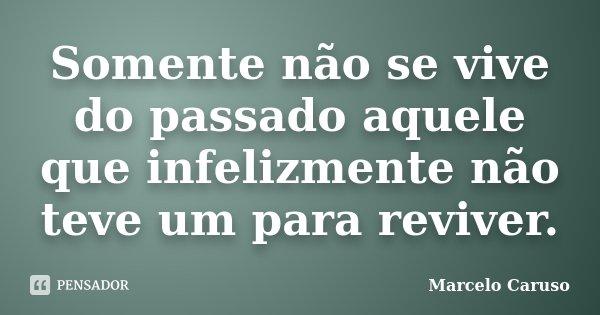 Somente não se vive do passado aquele que infelizmente não teve um para reviver.... Frase de Marcelo Caruso.
