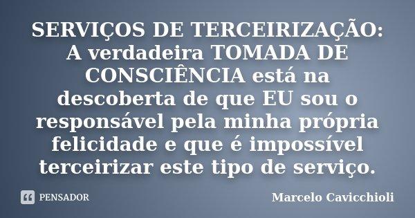 SERVIÇOS DE TERCEIRIZAÇÃO: A verdadeira TOMADA DE CONSCIÊNCIA está na descoberta de que EU sou o responsável pela minha própria felicidade e que é impossível te... Frase de Marcelo Cavicchioli.