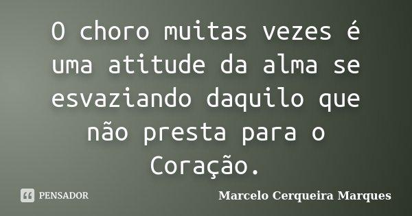 O choro muitas vezes é uma atitude da alma se esvaziando daquilo que não presta para o Coração.... Frase de Marcelo Cerqueira Marques.
