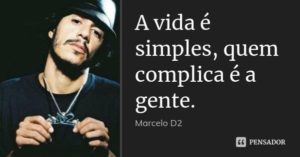 A vida é simples, quem complica é a gente.... Frase de Marcelo d2.