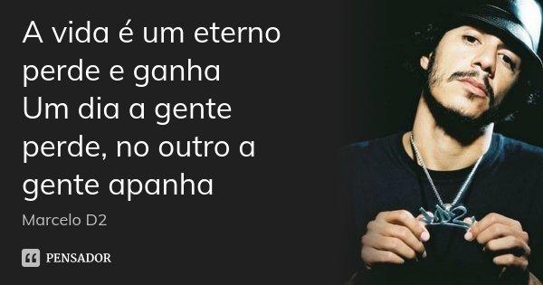 A vida é um eterno perde e ganha Um dia a gente perde, no outro a gente apanha... Frase de Marcelo D2.