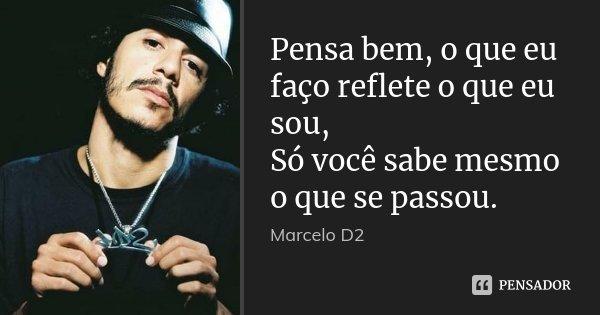 Pensa bem, o que eu faço reflete o que eu sou, Só você sabe mesmo o que se passou.... Frase de Marcelo D2.