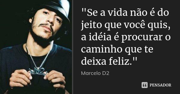 """""""Se a vida não é do jeito que você quis, a idéia é procurar o caminho que te deixa feliz.""""... Frase de Marcelo D2."""