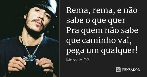 Rema, rema, e não sabe o que quer Pra quem não sabe que caminho vai, pega um qualquer!... Frase de Marcelo D2.