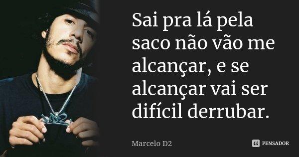 Sai pra lá pela saco não vão me alcançar, e se alcançar vai ser difícil derrubar.... Frase de Marcelo D2.