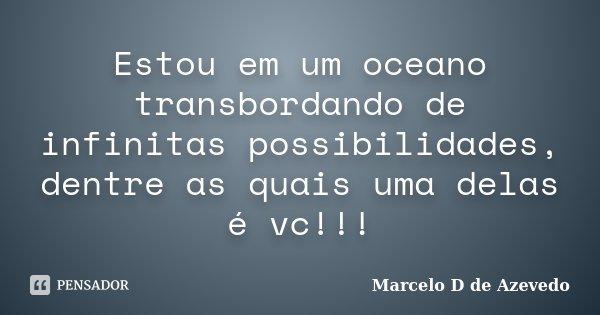 Estou em um oceano transbordando de infinitas possibilidades, dentre as quais uma delas é vc!!!... Frase de Marcelo D de Azevedo.