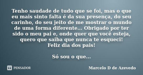 Tenho saudade de tudo que se foi, mas o que eu mais sinto falta é da sua presença, do seu carinho, do seu jeito de me mostrar o mundo de uma forma diferente... ... Frase de Marcelo D de Azevedo.