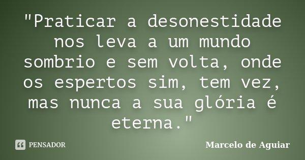 """""""Praticar a desonestidade nos leva a um mundo sombrio e sem volta, onde os espertos sim, tem vez, mas nunca a sua glória é eterna.""""... Frase de Marcelo de Aguiar."""